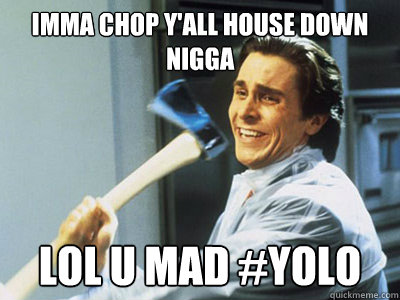 imma chop yall house down nigga lol u mad yolo - Happy Angry Christian Bale