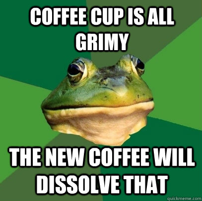 coffee cup is all grimy the new coffee will dissolve that - Foul Bachelor Frog