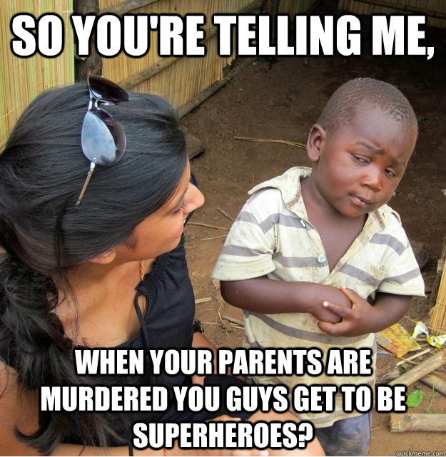 so youre telling me when your parents are murdered you guy - Skeptical Third World Kid