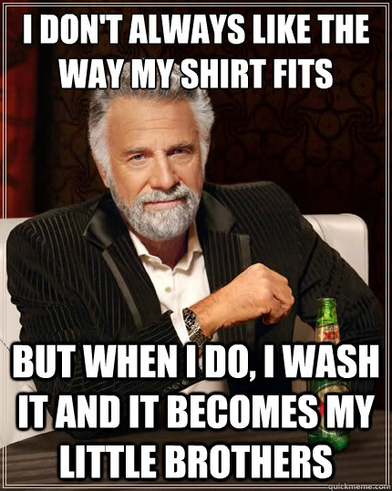 i dont always like the way my shirt fits but when i do i w - The Most Interesting Man In The World
