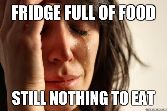 Fridge full of food Still nothing to eat - First World Problems