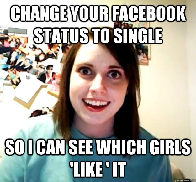 change your facebook status to single so i can see which gir - Overly Attached Girlfriend