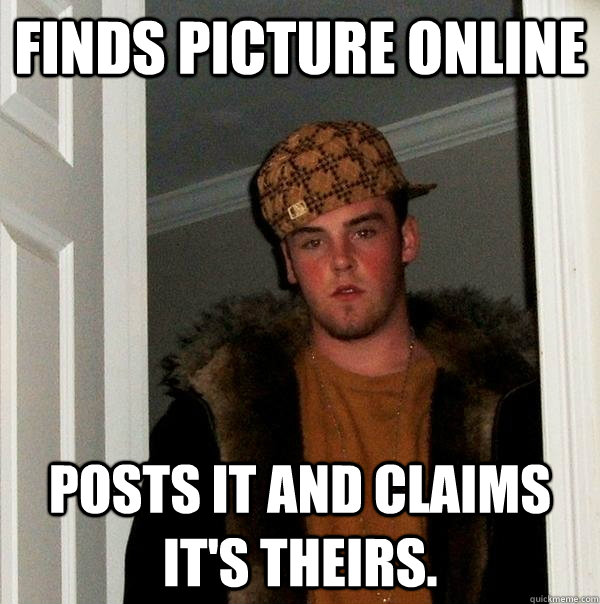 finds picture online posts it and claims its theirs  - Scumbag Steve