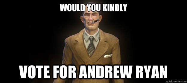 would you kindly vote for andrew ryan - Good Guy Andrew Ryan