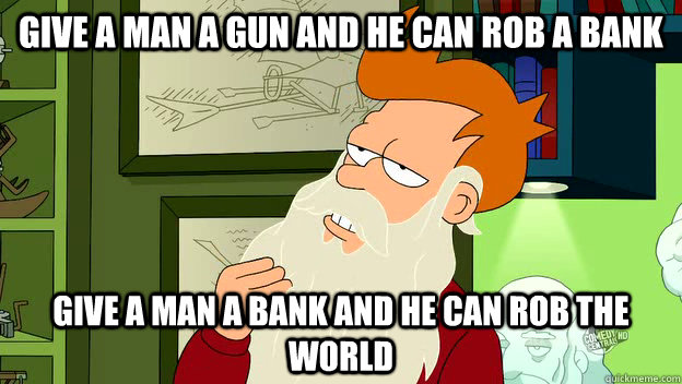 give a man a gun and he can rob a bank give a man a bank and - philosophy fry