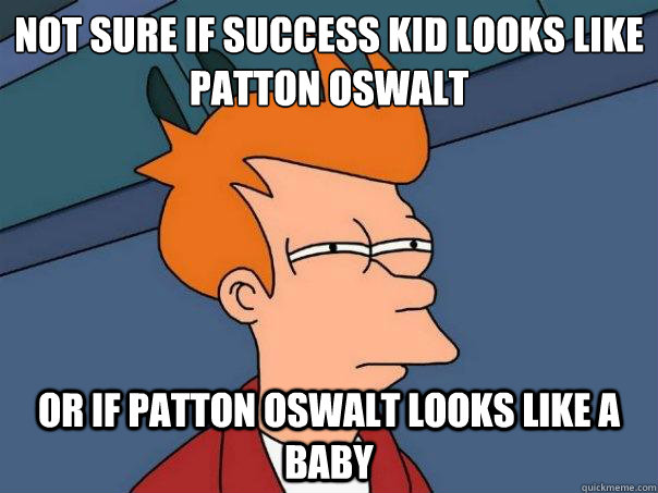 not sure if success kid looks like patton oswalt or if patto - Futurama Fry