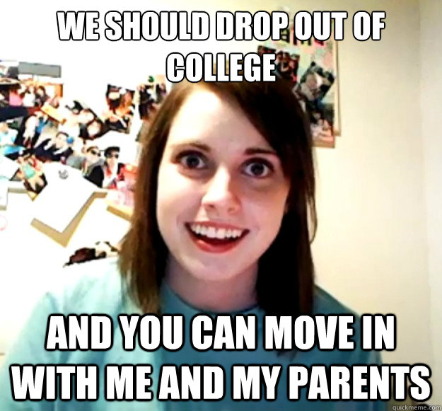 we should drop out of college and you can move in with me a - Overly Attached Girlfriend