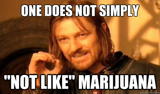 one does not simply not like marijuana - Boromir