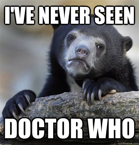 ive never seen doctor who - Confession Bear