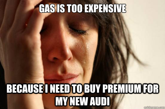 gas is too expensive because i need to buy premium for my ne - First World Problems