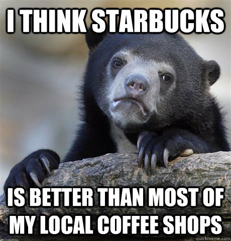 i think starbucks is better than most of my local coffee sho - Confession Bear