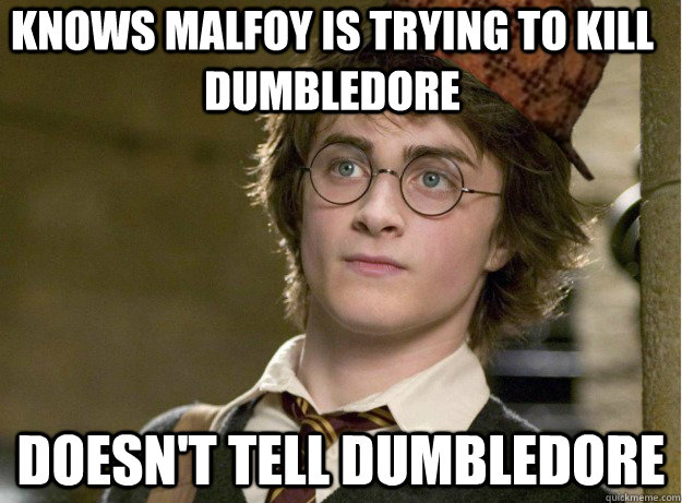 knows malfoy is trying to kill dumbledore doesnt tell dumbl - Scumbag Harry Potter