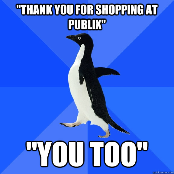 thank you for shopping at publix you too - Socially Awkward Penguin