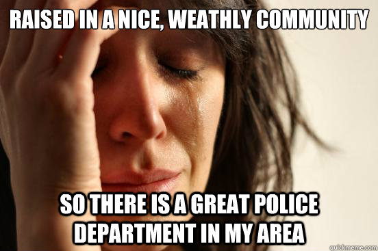 raised in a nice weathly community so there is a great poli - First World Problems