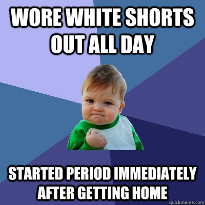 wore white shorts out all day started period immediately aft - Success Kid