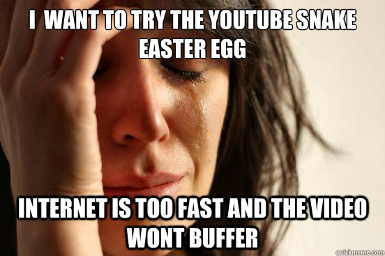i want to try the youtube snake easter egg internet is too  - First World Problems