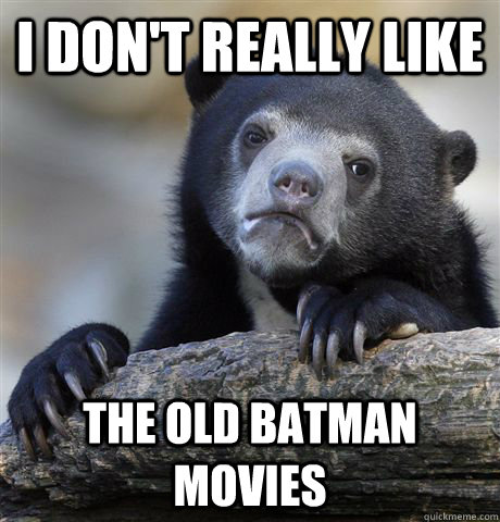 i dont really like the old batman movies - Confession Bear