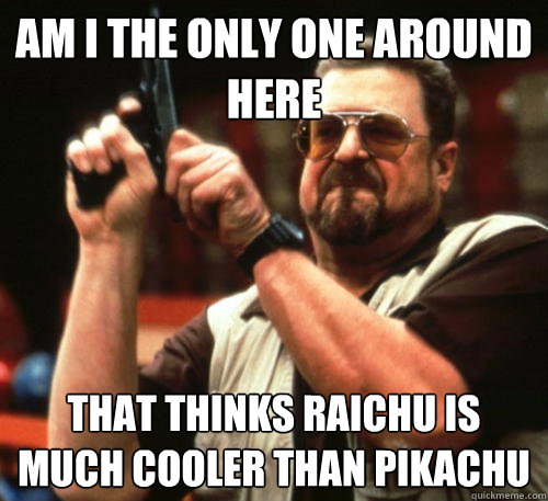 am i the only one around here that thinks raichu is much coo - Am I The Only One Around Here