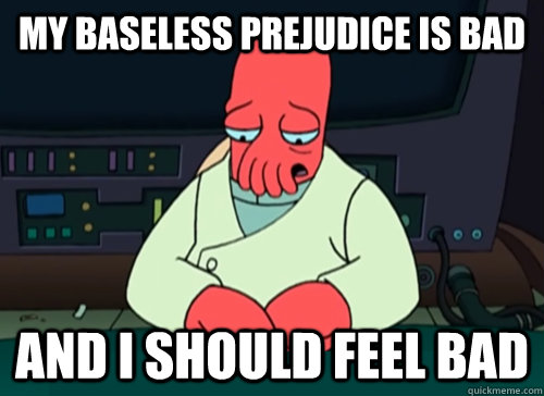 my baseless prejudice is bad and i should feel bad - sad zoidberg
