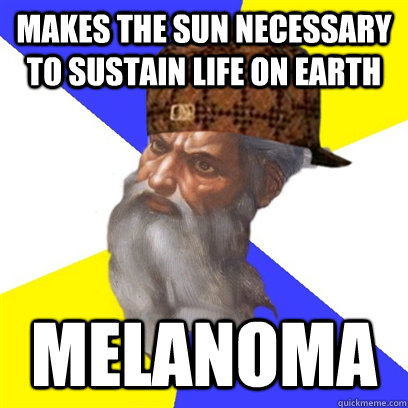 makes the sun necessary to sustain life on earth melanoma - Scumbag God is a Scumbag