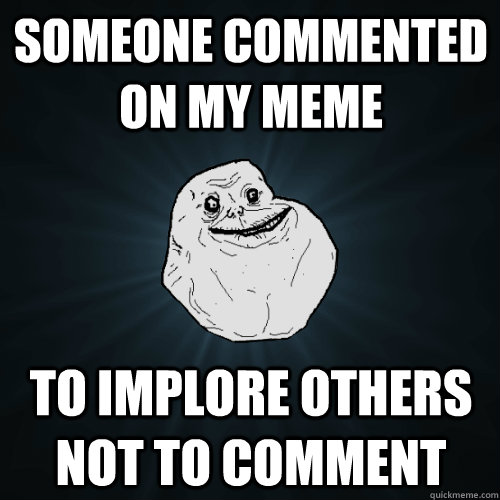 someone commented on my meme to implore others not to commen - Forever Alone