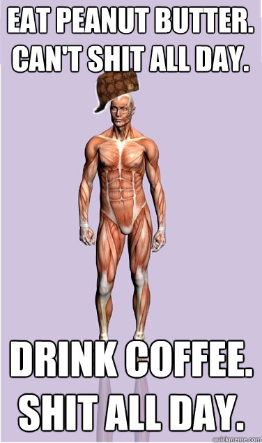eat peanut butter cant shit all day drink coffee shit al - Scumbag Body
