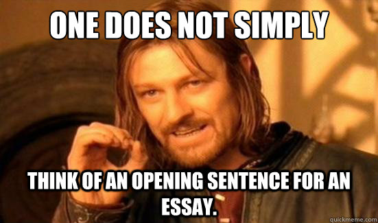 one does not simply think of an opening sentence for an essa - Boromir