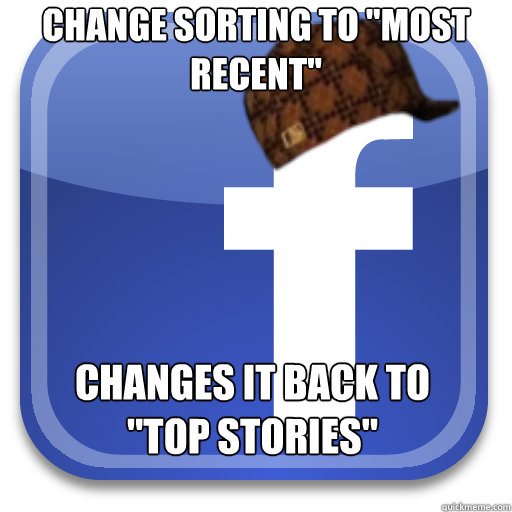 change sorting to most recent changes it back to top stor - Scumbag Facebook