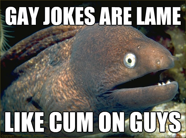 gay jokes are lame like cum on guys - Bad Joke Eel