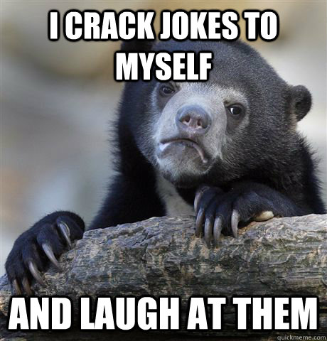 i crack jokes to myself and laugh at them - Confession Bear