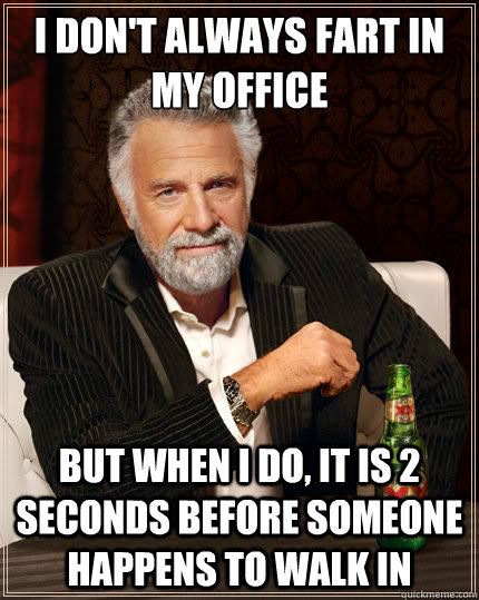 i dont always fart in my office but when i do it is 2 seco - The Most Interesting Man In The World