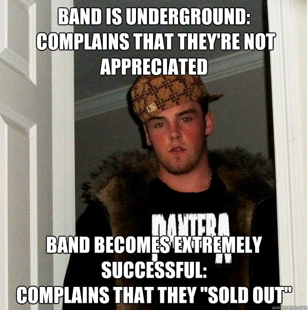 band is underground complains that theyre not appreciated - Scumbag Metalhead