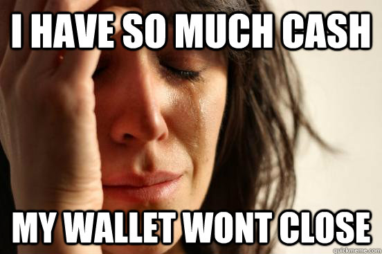 i have so much cash my wallet wont close - First World Problems