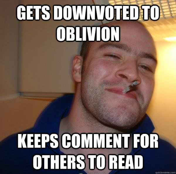 gets downvoted to oblivion keeps comment for others to read - Good Guy Greg