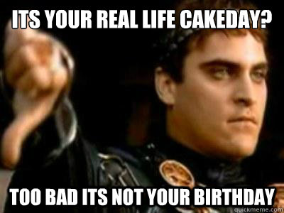 its your real life cakeday too bad its not your birthday - Downvoting Roman
