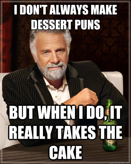i dont always make dessert puns but when i do it really ta - The Most Interesting Man In The World