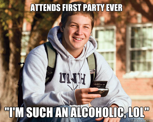 attends first party ever im such an alcoholic lol - College Freshman