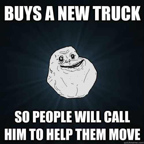buys a new truck so people will call him to help them move - Forever Alone