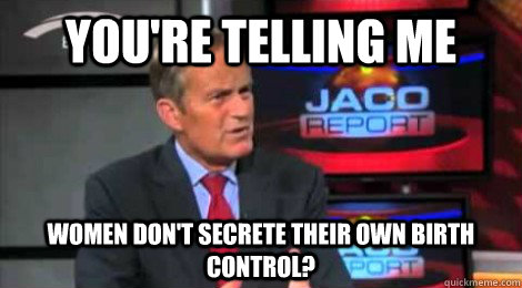 youre telling me women dont secrete their own birth contro - Skeptical Todd Akin