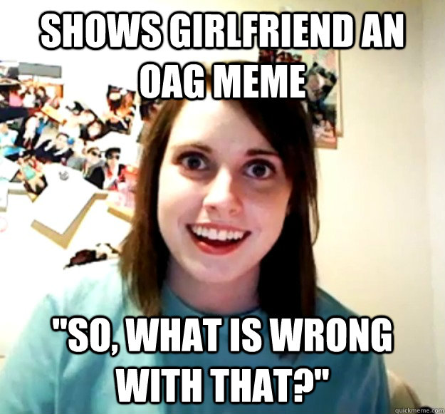shows girlfriend an oag meme so what is wrong with that - Overly Attached Girlfriend