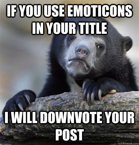 if you use emoticons in your title i will downvote your post - Confession Bear