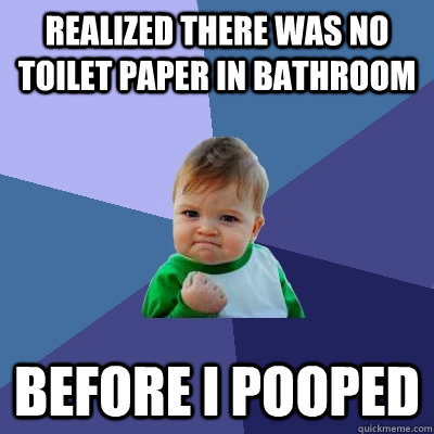 realized there was no toilet paper in bathroom before i poop - Success Kid