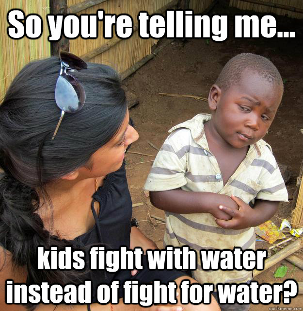 so youre telling me kids fight with water instead of fig - 3rd World Skeptical Child