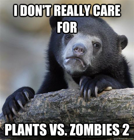 i dont really care for plants vs zombies 2 - Confession Bear
