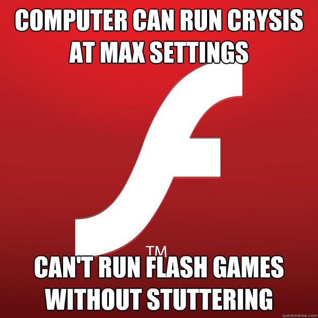 computer can run crysis at max settings cant run flash game - Scumbag flash