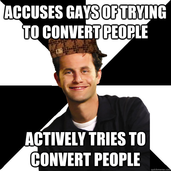 accuses gays of trying to convert people actively tries to c - Scumbag Christian