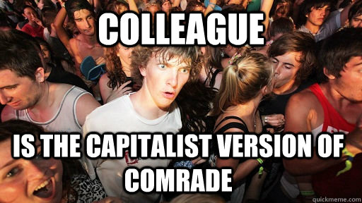 colleague is the capitalist version of comrade - Sudden Clarity Clarence