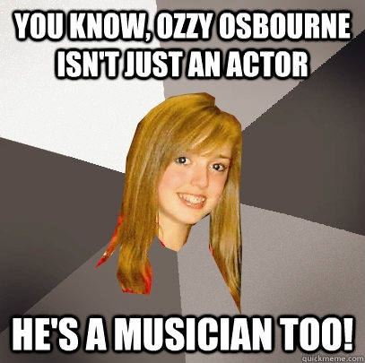 you know ozzy osbourne isnt just an actor hes a musician  - Musically Oblivious 8th Grader