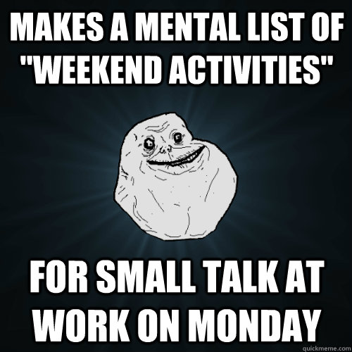 makes a mental list of weekend activities for small talk a - Forever Alone
