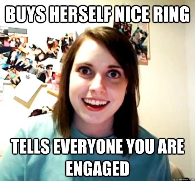 buys herself nice ring tells everyone you are engaged - Overly Attached Girlfriend